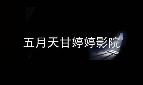 五月天甘婷婷影院软件合辑