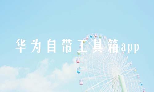 华为自带工具箱app软件合辑