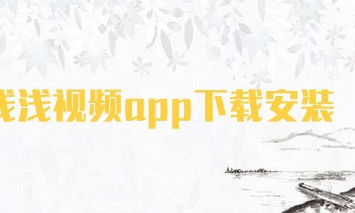 浅浅视频app下载安装