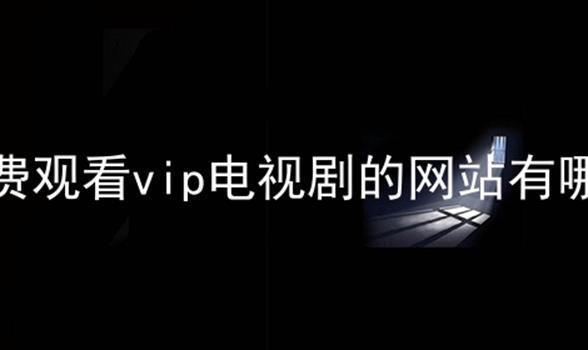 免费观看vip电视剧的网站有哪些软件合辑
