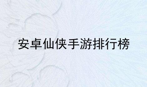 安卓仙侠手游排行榜软件合辑