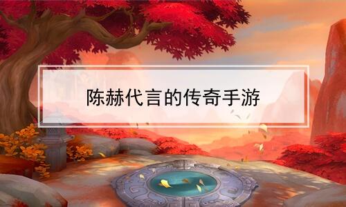 陈赫代言的传奇手游软件合辑