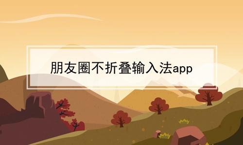 朋友圈不折叠输入法app软件合辑