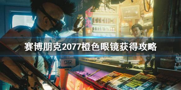 《赛博朋克2077》不朽眼镜怎么获得?橙色眼镜获得攻略