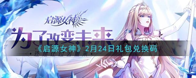 2月24日《启源女神》礼包兑换码免费领取