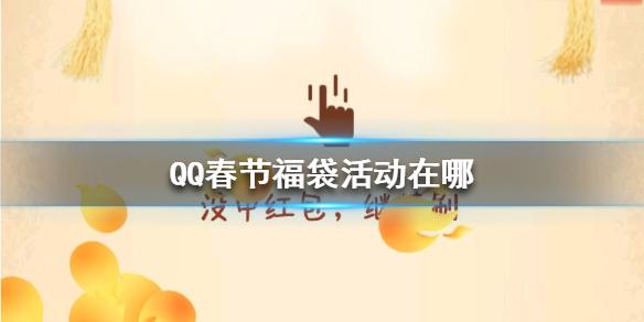 QQ春节福袋活动怎么参加?QQ春节福袋活动参与入口及时间介绍