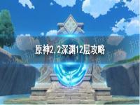 原神2.2深渊12层怪物血量 原神2.2深渊12层怎么过 原神2.2深渊12层攻略